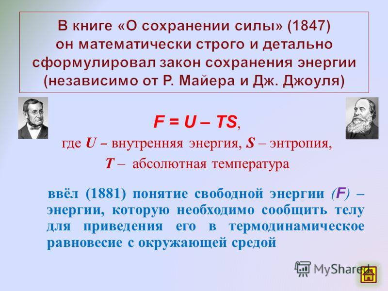 F = U – TS, где U – внутренняя энергия, S – энтропия, T – абсолютная температура ввёл (1881) понятие свободной энергии ( F ) – энергии, которую необходимо сообщить телу для приведения его в термодинамическое равновесие с окружающей средой