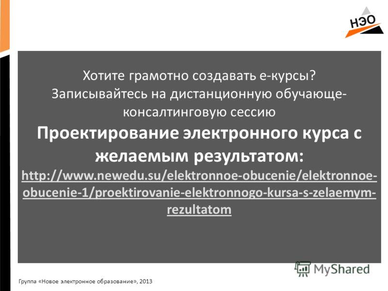 С Хотите грамотно создавать е-курсы? Записывайтесь на дистанционную обучающе- консалтинговую сессию Проектирование электронного курса с желаемым результатом: http://www.newedu.su/elektronnoe-obucenie/elektronnoe- obucenie-1/proektirovanie-elektronnog