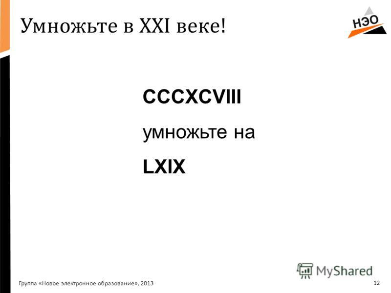 12 Умножьте в XXI веке! CCCXCVIII умножьте на LXIX Группа «Новое электронное образование», 2013