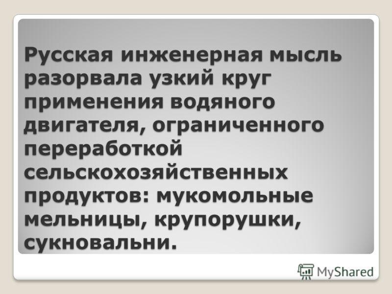 Русская инженерная мысль разорвала узкий круг применения водяного двигателя, ограниченного переработкой сельскохозяйственных продуктов: мукомольные мельницы, крупорушки, сукновальни.