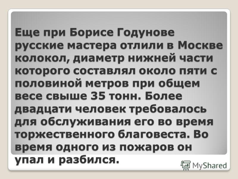 Еще при Борисе Годунове русские мастера отлили в Москве колокол, диаметр нижней части которого составлял около пяти с половиной метров при общем весе свыше 35 тонн. Более двадцати человек требовалось для обслуживания его во время торжественного благо