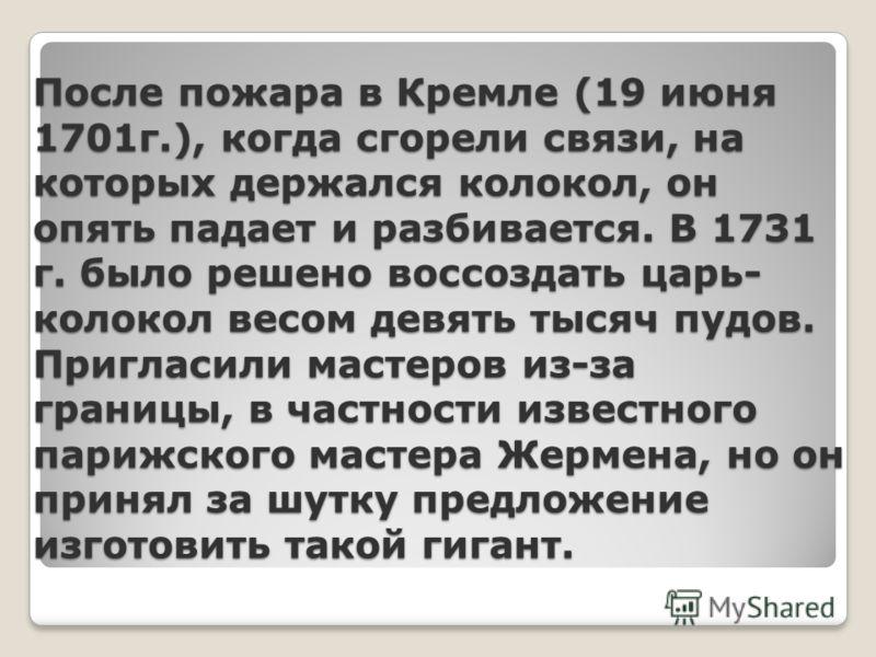 После пожара в Кремле (19 июня 1701г.), когда сгорели связи, на которых держался колокол, он опять падает и разбивается. В 1731 г. было решено воссоздать царь- колокол весом девять тысяч пудов. Пригласили мастеров из-за границы, в частности известног