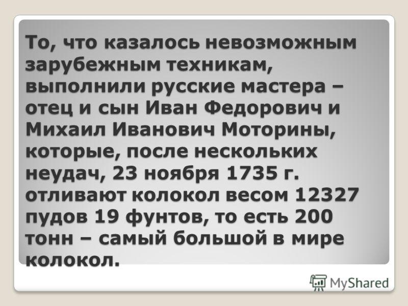 То, что казалось невозможным зарубежным техникам, выполнили русские мастера – отец и сын Иван Федорович и Михаил Иванович Моторины, которые, после нескольких неудач, 23 ноября 1735 г. отливают колокол весом 12327 пудов 19 фунтов, то есть 200 тонн – с