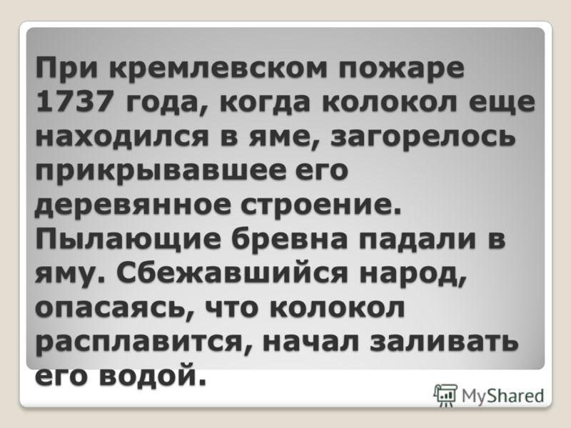 При кремлевском пожаре 1737 года, когда колокол еще находился в яме, загорелось прикрывавшее его деревянное строение. Пылающие бревна падали в яму. Сбежавшийся народ, опасаясь, что колокол расплавится, начал заливать его водой.