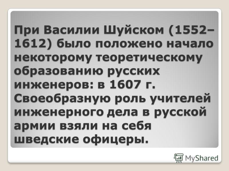 При Василии Шуйском (1552– 1612) было положено начало некоторому теоретическому образованию русских инженеров: в 1607 г. Своеобразную роль учителей инженерного дела в русской армии взяли на себя шведские офицеры.