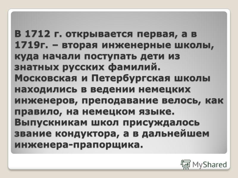 В 1712 г. открывается первая, а в 1719г. – вторая инженерные школы, куда начали поступать дети из знатных русских фамилий. Московская и Петербургская школы находились в ведении немецких инженеров, преподавание велось, как правило, на немецком языке.