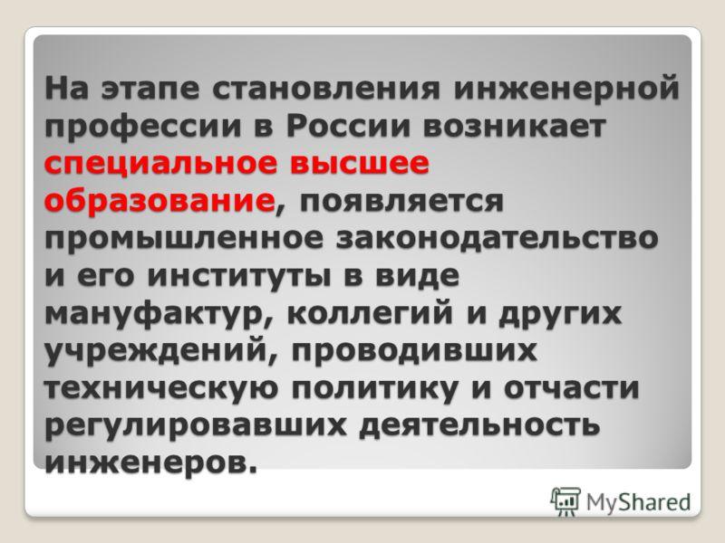 На этапе становления инженерной профессии в России возникает специальное высшее образование, появляется промышленное законодательство и его институты в виде мануфактур, коллегий и других учреждений, проводивших техническую политику и отчасти регулиро