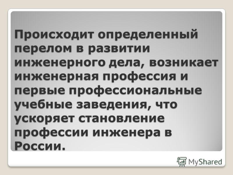 Происходит определенный перелом в развитии инженерного дела, возникает инженерная профессия и первые профессиональные учебные заведения, что ускоряет становление профессии инженера в России.
