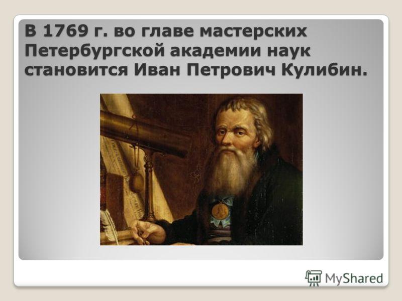 В 1769 г. во главе мастерских Петербургской академии наук становится Иван Петрович Кулибин.