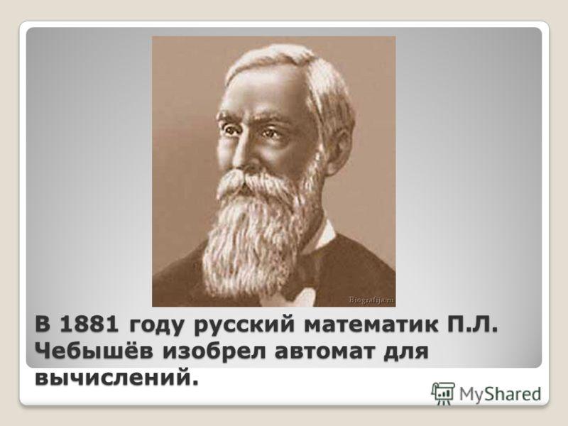 В 1881 году русский математик П.Л. Чебышёв изобрел автомат для вычислений.