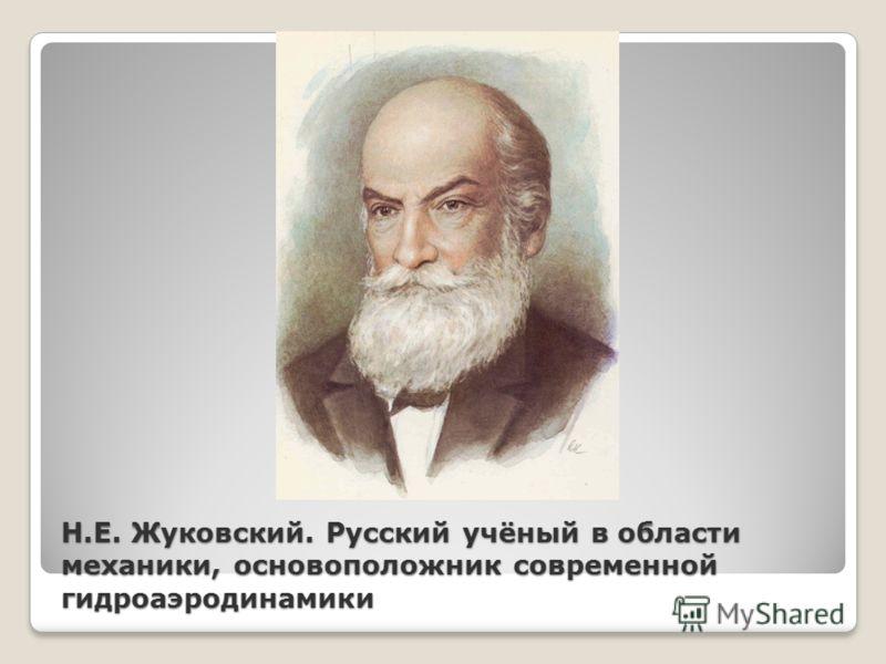 Н.Е. Жуковский. Русский учёный в области механики, основоположник современной гидроаэродинамики