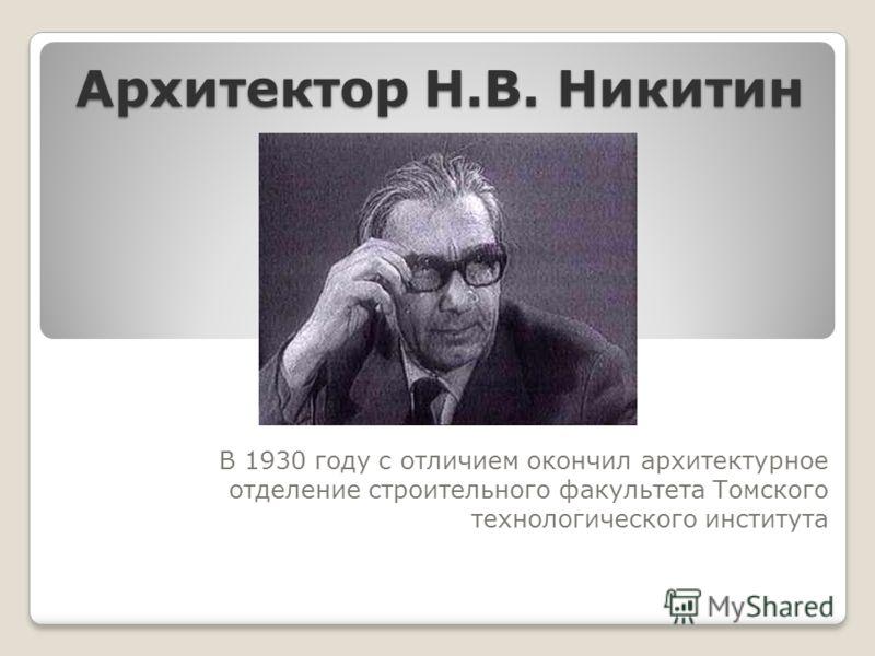 Архитектор Н.В. Никитин В 1930 году с отличием окончил архитектурное отделение строительного факультета Томского технологического института