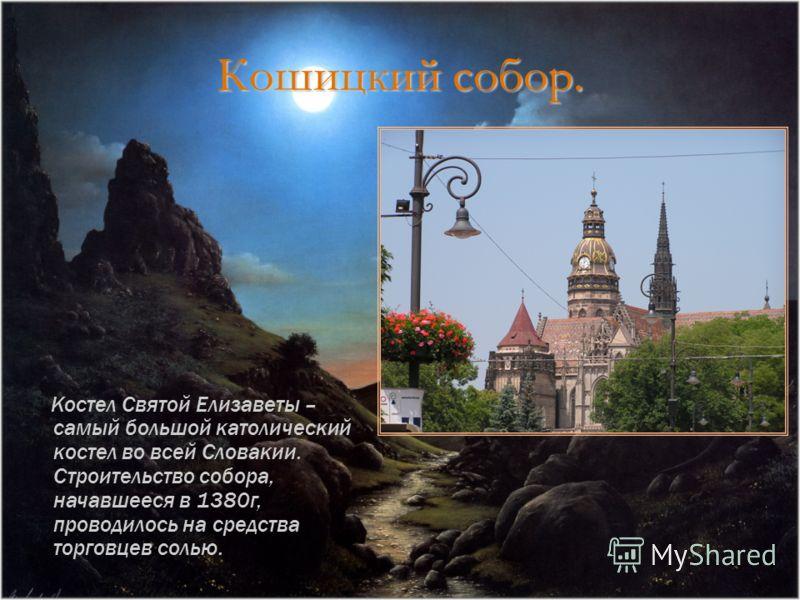 Кошицкий собор. Костел Святой Елизаветы – самый большой католический костел во всей Словакии. Строительство собора, начавшееся в 1380г, проводилось на средства торговцев солью.