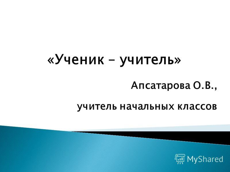 «Ученик – учитель» Апсатарова О.В., учитель начальных классов