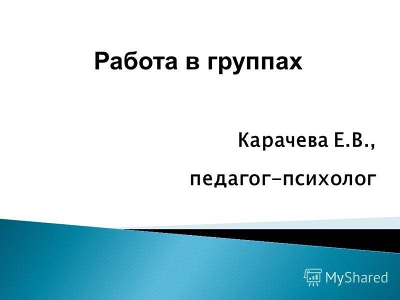 Работа в группах Карачева Е.В., педагог-психолог