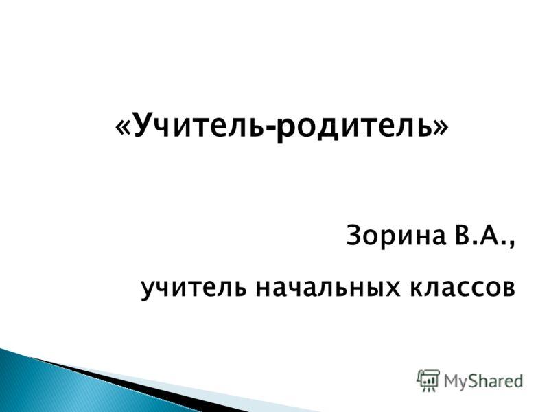 « У читель -р одитель» Зорина В.А., учитель начальных классов