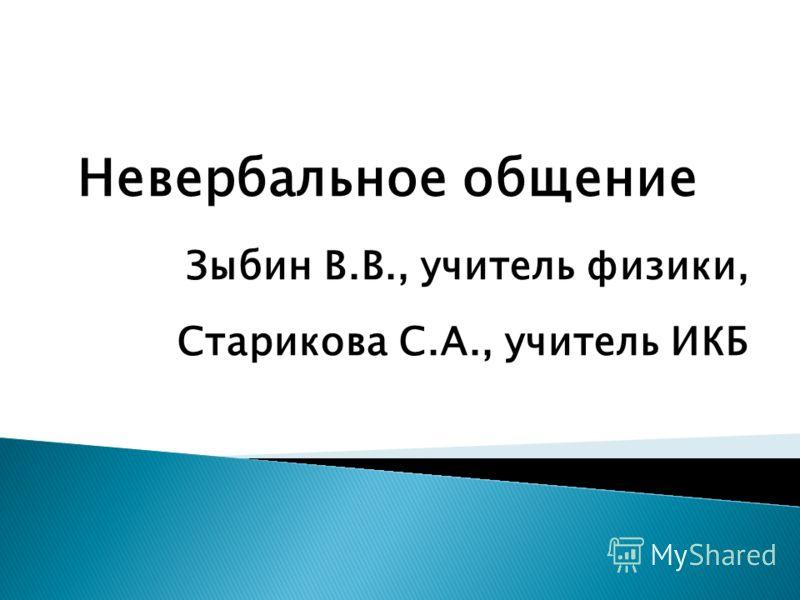 Невербальное общение Зыбин В.В., учитель физики, Старикова С.А., учитель ИКБ