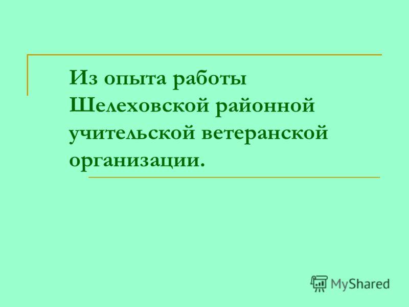 Из опыта работы Шелеховской районной учительской ветеранской организации.