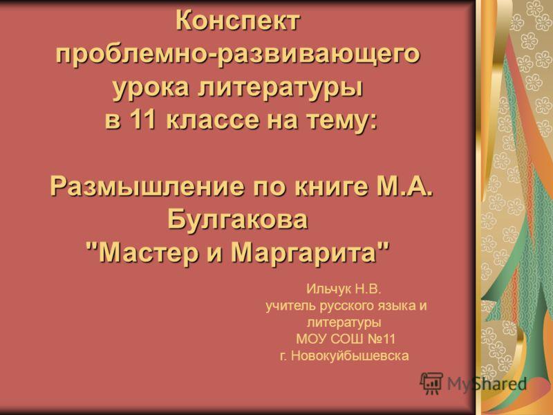 Конспектпроблемно-развивающего урока литературы в 11 классе на тему: в 11 классе на тему: Размышление по книге М.А. Булгакова Размышление по книге М.А. Булгакова
