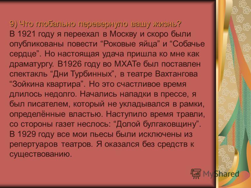 9) Что глобально перевернуло вашу жизнь? В 1921 году я переехал в Москву и скоро были опубликованы повести Роковые яйца и Собачье сердце. Но настоящая удача пришла ко мне как драматургу. В1926 году во МХАТе был поставлен спектакль Дни Турбинных, в те