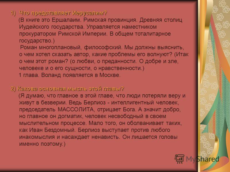 1)Что представляет Иерусалим? (В книге это Ершалаим. Римская провинция. Древняя столиц Иудейского государства. Управляется наместником прокуратором Римской Империи. В общем тоталитарное государство.) Роман многоплановый, философский. Мы должны выясни