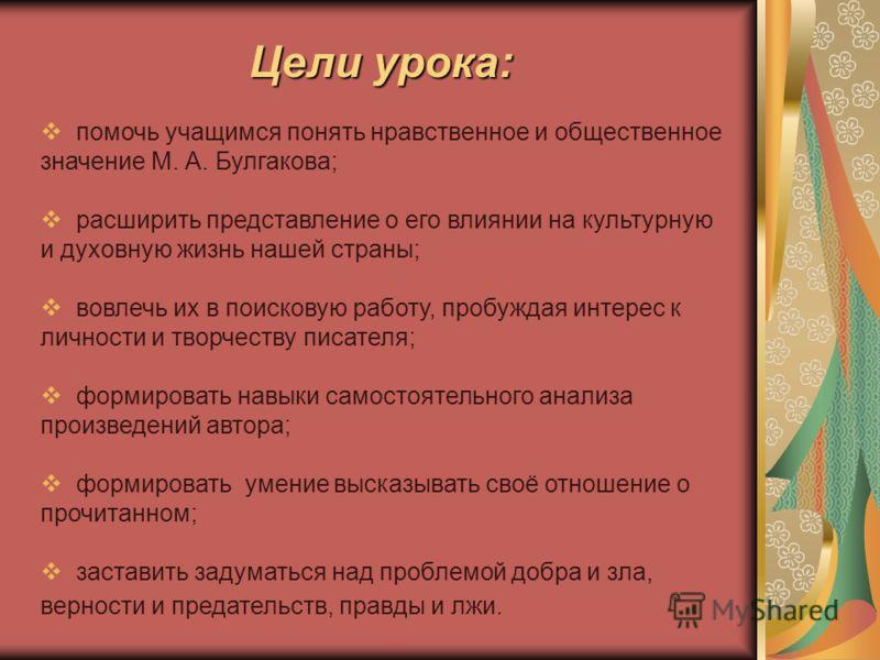 Цели урока: помочь учащимся понять нравственное и общественное значение М. А. Булгакова; расширить представление о его влиянии на культурную и духовную жизнь нашей страны; вовлечь их в поисковую работу, пробуждая интерес к личности и творчеству писат