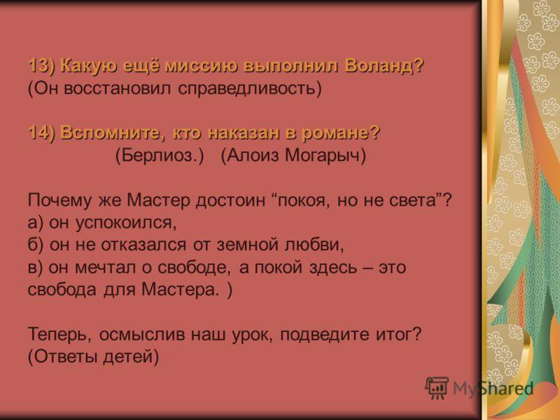 13) Какую ещё миссию выполнил Воланд? (Он восстановил справедливость) 14) Вспомните, кто наказан в романе? (Берлиоз.) (Алоиз Могарыч) Почему же Мастер достоин покоя, но не света? а) он успокоился, б) он не отказался от земной любви, в) он мечтал о св