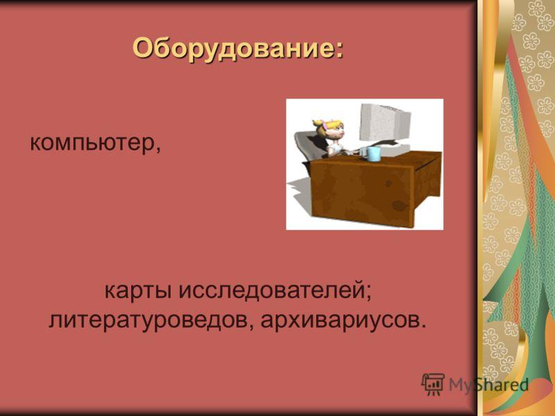 Оборудование: компьютер, карты исследователей; литературоведов, архивариусов.