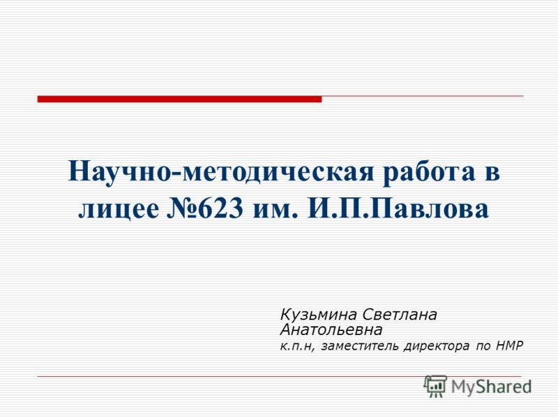 Кузьмина Светлана Анатольевна к.п.н, заместитель директора по НМР Научно-методическая работа в лицее 623 им. И.П.Павлова