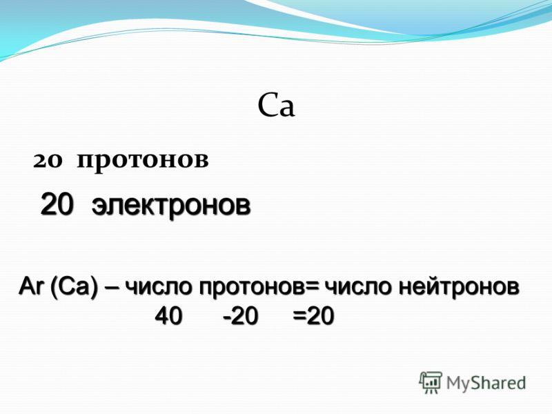 Са 20 протонов Аr (Са) – число протонов= число нейтронов 40 -20 =20 20 электронов