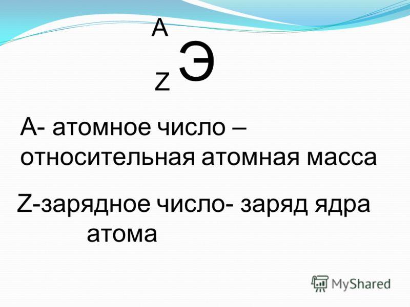 Э Z А А- атомное число – относительная атомная масса Z-зарядное число- заряд ядра атома