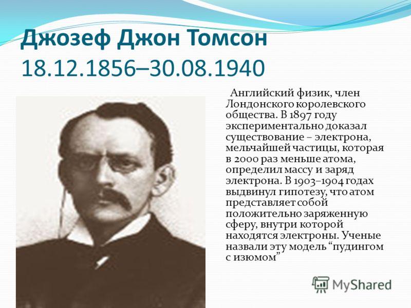 Джозеф Джон Томсон 18.12.1856–30.08.1940 Английский физик, член Лондонского королевского общества. В 1897 году экспериментально доказал существование – электрона, мельчайшей частицы, которая в 2000 раз меньше атома, определил массу и заряд электрона.