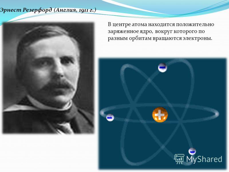 Эрнест Резерфорд (Англия, 1911 г.) В центре атома находится положительно заряженное ядро, вокруг которого по разным орбитам вращаются электроны.