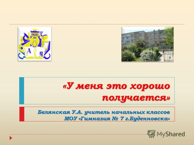 «У меня это хорошо получается» Белянская У.А. учитель начальных классов МОУ «Гимназия 7 г.Буденновска»