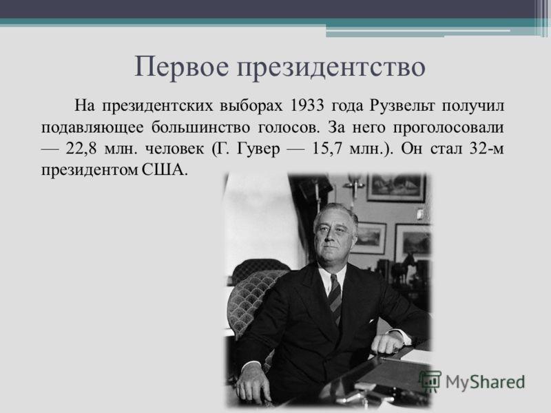 Первое президентство На президентских выборах 1933 года Рузвельт получил подавляющее большинство голосов. За него проголосовали 22,8 млн. человек (Г. Гувер 15,7 млн.). Он стал 32-м президентом США.