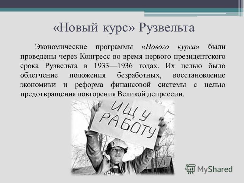 «Новый курс» Рузвельта Экономические программы «Нового курса» были проведены через Конгресс во время первого президентского срока Рузвельта в 19331936 годах. Их целью было облегчение положения безработных, восстановление экономики и реформа финансово