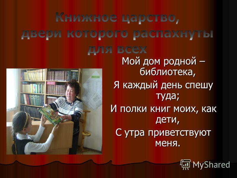 Мой дом родной – библиотека, Я каждый день спешу туда; И полки книг моих, как дети, С утра приветствуют меня.