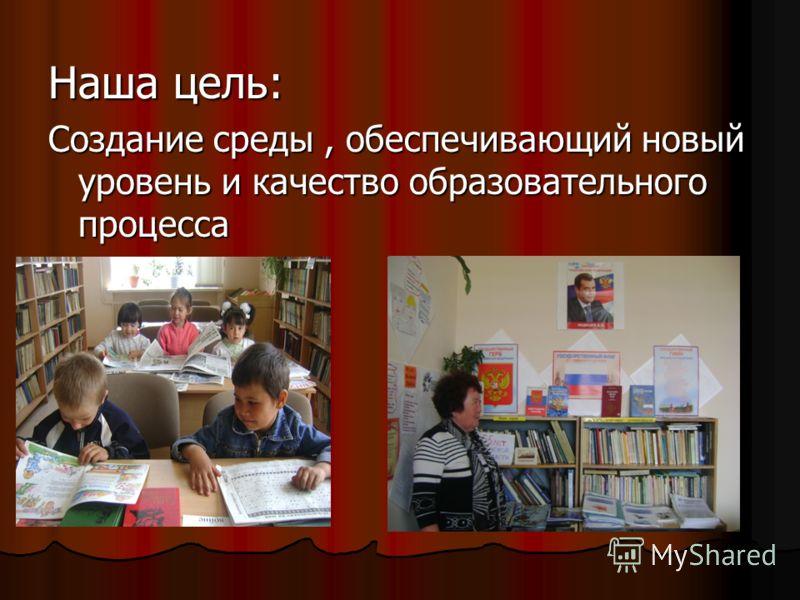 Наша цель: Создание среды, обеспечивающий новый уровень и качество образовательного процесса