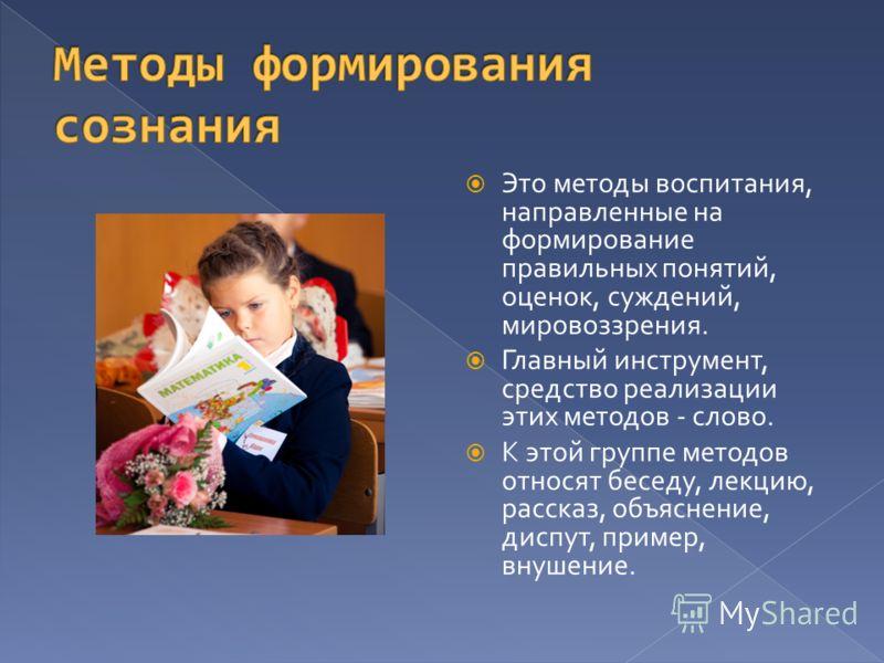 Это методы воспитания, направленные на формирование правильных понятий, оценок, суждений, мировоззрения. Главный инструмент, средство реализации этих методов - слово. К этой группе методов относят беседу, лекцию, рассказ, объяснение, диспут, пример,