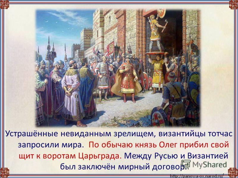 Устрашённые невиданным зрелищем, византийцы тотчас запросили мира. По обычаю князь Олег прибил свой щит к воротам Царьграда. Между Русью и Византией был заключён мирный договор.
