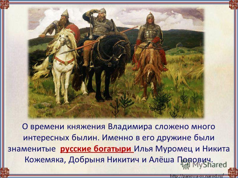 О времени княжения Владимира сложено много интересных былин. Именно в его дружине были знаменитые русские богатыри Илья Муромец и Никита Кожемяка, Добрыня Никитич и Алёша Попович.