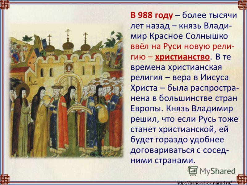 В 988 году – более тысячи лет назад – князь Влади- мир Красное Солнышко ввёл на Руси новую рели- гию – христианство. В те времена христианская религия – вера в Иисуса Христа – была распростра- нена в большинстве стран Европы. Князь Владимир решил, чт