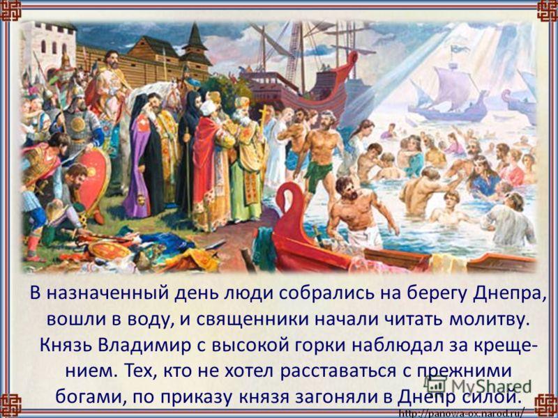 В назначенный день люди собрались на берегу Днепра, вошли в воду, и священники начали читать молитву. Князь Владимир с высокой горки наблюдал за креще- нием. Тех, кто не хотел расставаться с прежними богами, по приказу князя загоняли в Днепр силой.