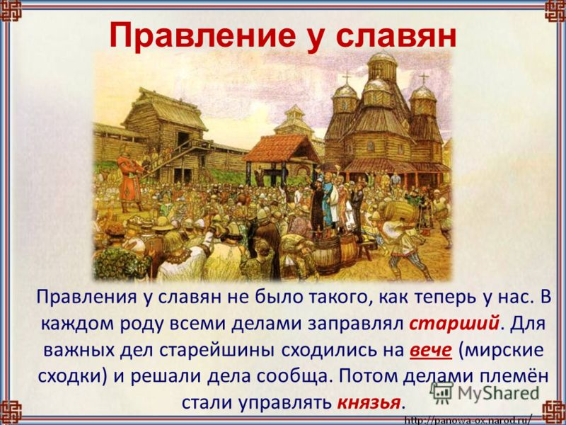 Правление у славян Правления у славян не было такого, как теперь у нас. В каждом роду всеми делами заправлял старший. Для важных дел старейшины сходились на вече (мирские сходки) и решали дела сообща. Потом делами племён стали управлять князья.