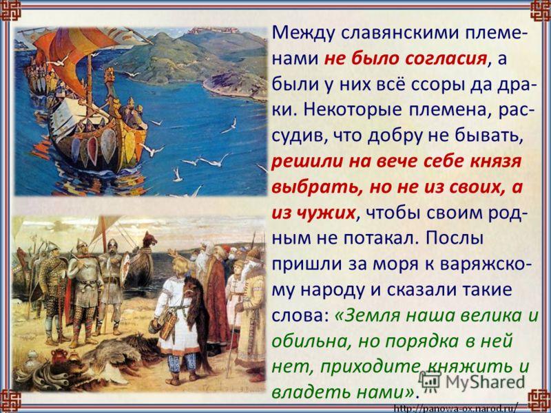 Между славянскими племе- нами не было согласия, а были у них всё ссоры да дра- ки. Некоторые племена, рас- судив, что добру не бывать, решили на вече себе князя выбрать, но не из своих, а из чужих, чтобы своим род- ным не потакал. Послы пришли за мор