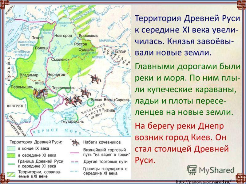 Территория Древней Руси к середине XI века увели- чилась. Князья завоёвы- вали новые земли. Главными дорогами были реки и моря. По ним плы- ли купеческие караваны, ладьи и плоты пересе- ленцев на новые земли. На берегу реки Днепр возник город Киев. О