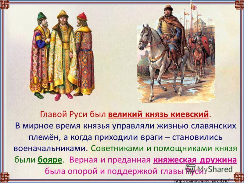 Главой Руси был великий князь киевский. В мирное время князья управляли жизнью славянских племён, а когда приходили враги – становились военачальниками. Советниками и помощниками князя были бояре. Верная и преданная княжеская дружина была опорой и по