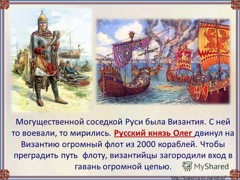 Могущественной соседкой Руси была Византия. С ней то воевали, то мирились. Русский князь Олег двинул на Византию огромный флот из 2000 кораблей. Чтобы преградить путь флоту, византийцы загородили вход в гавань огромной цепью.