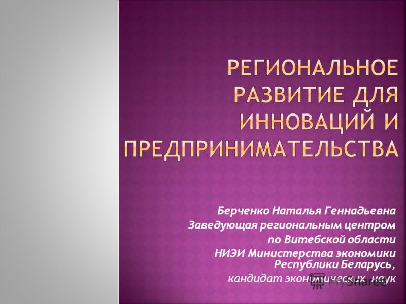 Берченко Наталья Геннадьевна Заведующая региональным центром по Витебской области НИЭИ Министерства экономики Республики Беларусь, кандидат экономических наук