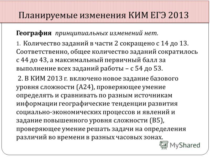 Планируемые изменения КИМ ЕГЭ 2013 География принципиальных изменений нет. 1. Количество заданий в части 2 сокращено с 14 до 13. Соответственно, общее количество заданий сократилось с 44 до 43, а максимальный первичный балл за выполнение всех заданий